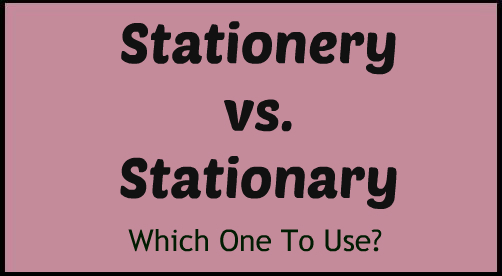 Stationery vs. Stationary – Which One To Use?