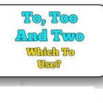 To, Too And Two – Which To Use Correctly?